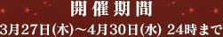 開催期間 3月27日(木)~4月30日(水) 24時まで
