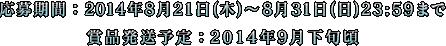 キャンペーン応募期間:2014年8月31日(日)23:59まで 賞品発送予定:2014年9月下旬頃