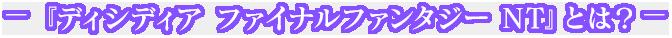 ‐『ディシディア ファイナルファンタジー NT』とは?‐