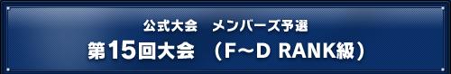 公式メンバーズ予選 第15回大会(F~D RANK級)