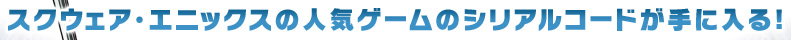 スクウェア・エニックスの人気4タイトルのシリアルコードが手に入る!