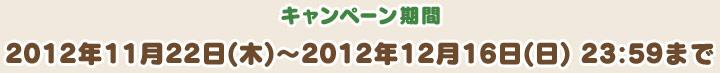 キャンペーン期間 2012年11月22日(木)~2012年12月16日(日) 23:59まで