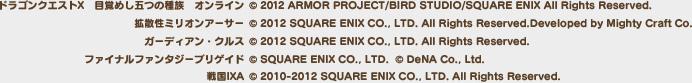 <ドラゴンクエストX 目覚めし五つの種族 オンライン>(C) 2012 ARMOR PROJECT/BIRD STUDIO/SQUARE ENIX All Rights Reserved.<拡散性ミリオンアーサー>(C) 2012 SQUARE ENIX CO., LTD. All Rights Reserved.Developed by Mighty Craft Co.<ガーディアン・クルス>(C) 2012 SQUARE ENIX CO., LTD. All Rights Reserved.<ファイナルファンタジーブリゲイド>(C) SQUARE ENIX CO., LTD.  (C) DeNA Co., Ltd.<戦国IXA>(C) 2010-2012 SQUARE ENIX CO., LTD. All Rights Reserved.