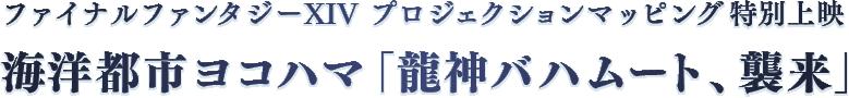 ファイナルファンタジーXIV プロジェクションマッピング特別上映 海洋都市ヨコハマ「龍神バハムート、襲来」