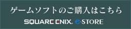 ゲームソフトの購入はこちら SQUARE ENIX e-STORE