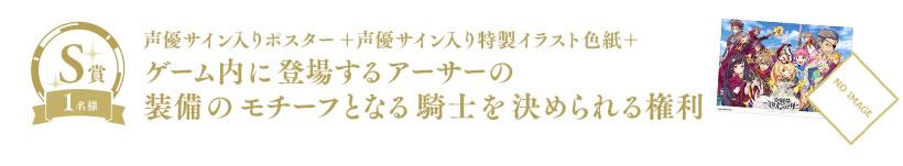 S賞 1名様 声優サイン入りポスター+声優サイン入り特製イラスト色紙+ゲーム内に登場するアーサーの装備のモチーフとなる騎士を決められる権利