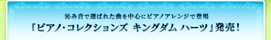 沁み音で選ばれた曲を中心にピアノアレンジで登場 5月27日発売『ピアノ・コレクションズ キングダム ハーツ』発売!
