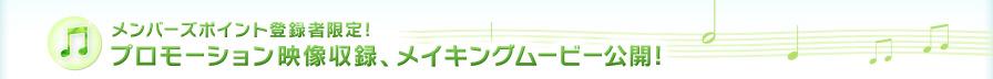 メンバーズポイント登録者限定! プロモーション映像収録、メイキングムービー公開!
