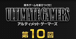 ゲームを遊びつくせ!アルティメットゲーマーズ第10回