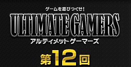 ゲームを遊びつくせ!アルティメットゲーマーズ第12回