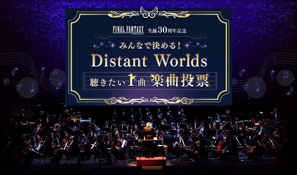 FINAL FANTASY 生誕30周年記念 みんなで決める! Distant Worlds 聴きたい1曲楽曲投票