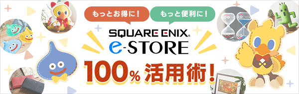 「もっとお得に!」「もっと便利に!」SQUARE ENIX e-STORE 100%活用術!