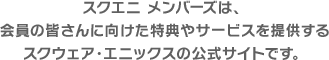 スクエニ メンバーズは、会員の皆さんに向けた特典やサービスを提供するスクウェア・エニックスの公式サイトです。