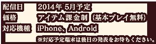 配信日:2014年 5月予定 価格:アイテム課金制(基本プレイ無料) 対応機種:iPhone、Android ※対応予定端末は後日の発表をお待ちください。