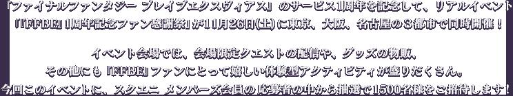 『ファイナルファンタジー ブレイブエクスヴィアス』のサービス1周年を記念して、リアルイベント「『FFBE』1周年記念ファン感謝祭」が11月26日(土)に東京、大阪、名古屋の3都市で同時開催!イベント会場では、会場限定クエストの配信や、グッズの物販、その他にも『FFBE』ファンにとって嬉しい体験型アクティビティが盛りだくさん。今回このイベントに、スクエニ メンバーズ会員の応募者の中から抽選で1500名様をご招待します!