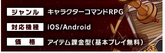 配信日:2014年10月22日(水) ジャンル:キャラクターコマンドRPG  対応機種:iOS/Android  価格:アイテム課金型(基本プレイ無料)