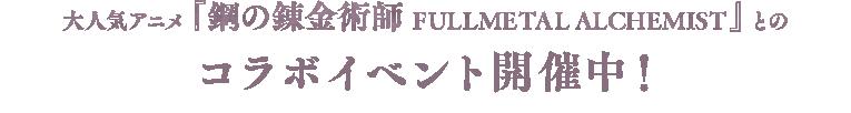 大人気アニメ『鋼の錬金術師 FULLMETAL ALCHEMIST』とのコラボイベント開催中!